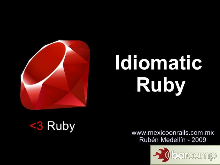 Idiomatic              Ruby <3 Ruby    www.mexicoonrails.com.mx              Rubén Medellín - 2009