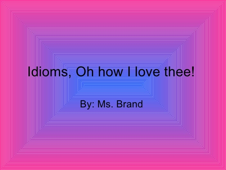 Idioms, Oh how I love thee!  By: Ms. Brand
