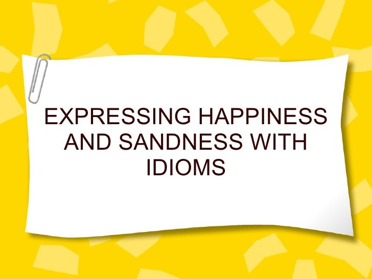 EXPRESSING HAPPINESS AND SANDNESS WITH IDIOMS