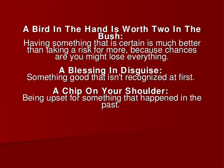 <ul><li>A Bird In The Hand Is Worth Two In The Bush:  Having something that is certain is much better than taking a risk f...