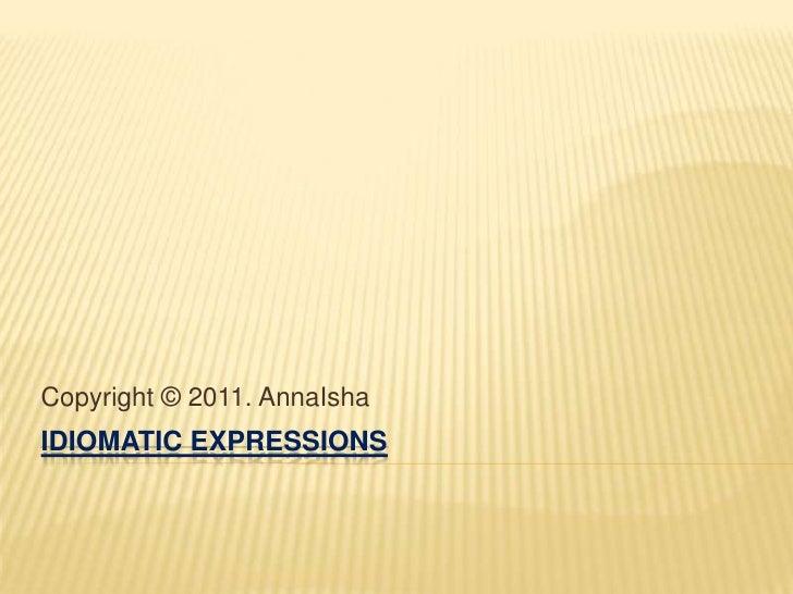 IDIOMATIC EXPRESSIONS<br />Copyright © 2011. AnnaIsha<br />