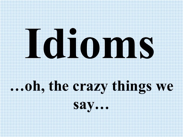 Idioms …oh, the crazy things we say…