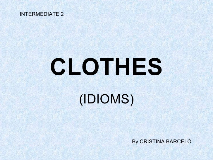 CLOTHES (IDIOMS) INTERMEDIATE 2 By CRISTINA BARCELÓ