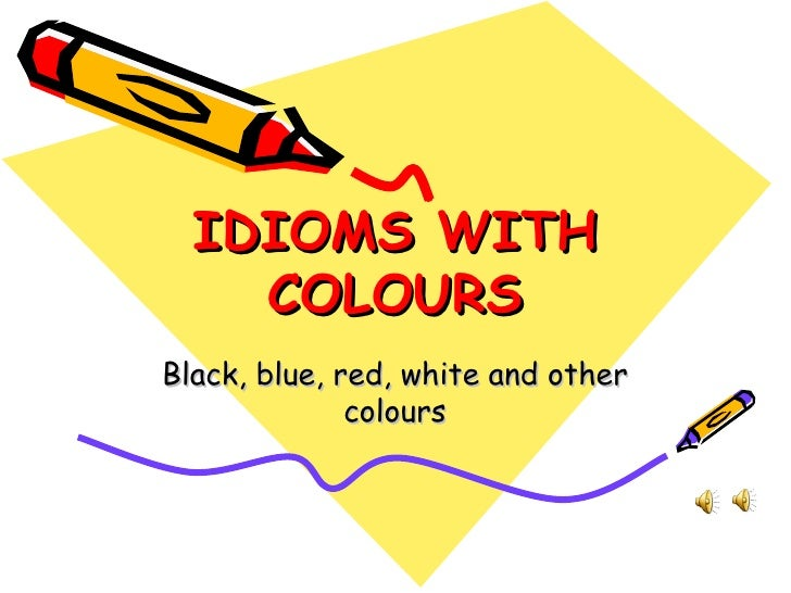 IDIOMS WITH COLOURS Black, blue, red, white and other colours