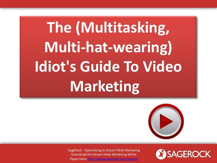 The (Multitasking,  Multi-hat-wearing)Idiots Guide To Video      Marketing     SageRock - Specializing in Airport Web Mark...