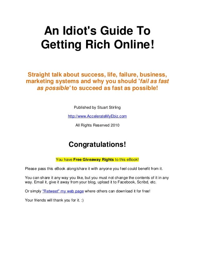 An Idiots Guide To          Getting Rich Online!Straight talk about success, life, failure, business,marketing systems and...
