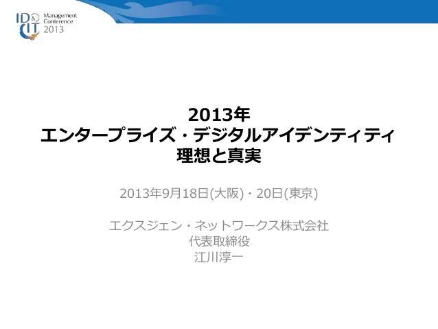 2013年 エンタープライズ・デジタルアイデンティティ 理想と真実 2013年9月18日(大阪)・20日(東京) エクスジェン・ネットワークス株式会社 代表取締役 江川淳一