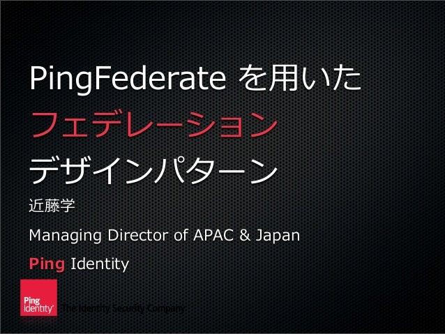 PingFederate  を⽤用いた フェデレーション デザインパターン 近藤学 Managing  Director  of  APAC  &  Japan Ping  Identity
