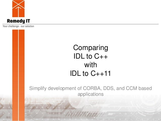 Comparing IDL to C++ with IDL to C++11 Simplify development of CORBA, DDS, and CCM based applications