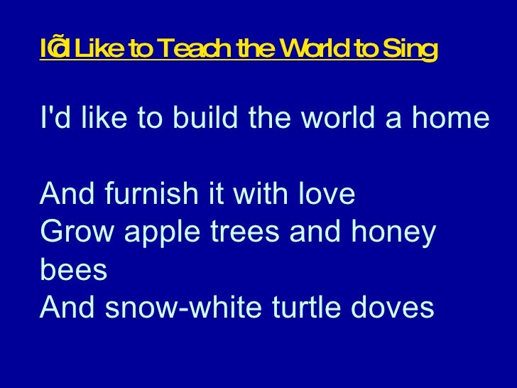 I'd Like to Teach the World to Sing I'd like to build the world a home  And furnish it with love  Grow apple trees and hon...