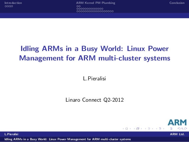 Introduction ARM Kernel PM Plumbing Conclusion Idling ARMs in a Busy World: Linux Power Management for ARM multi-cluster s...