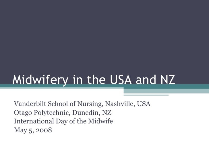 Midwifery in the USA and NZ Vanderbilt School of Nursing, Nashville, USA Otago Polytechnic, Dunedin, NZ International Day ...