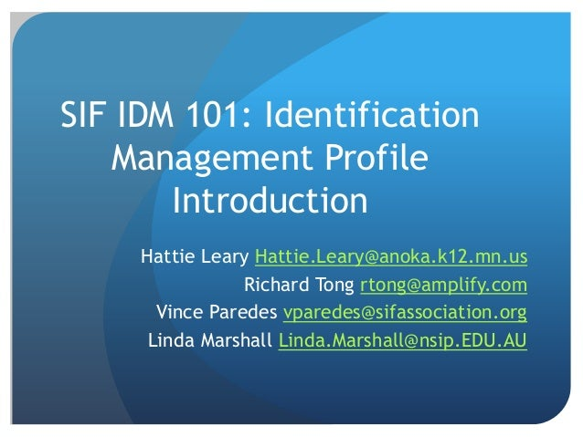 SIF IDM 101: Identification Management Profile Introduction Hattie Leary Hattie.Leary@anoka.k12.mn.us Richard Tong rtong@a...