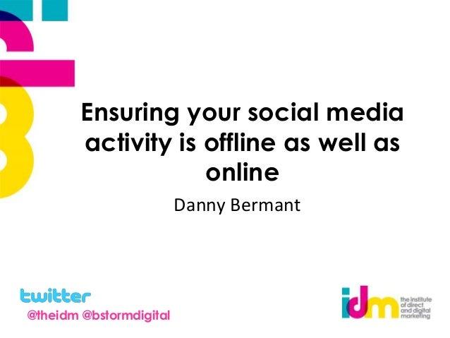 Ensuring your social media activity is offline as well as online Danny Bermant @theidm @bstormdigital