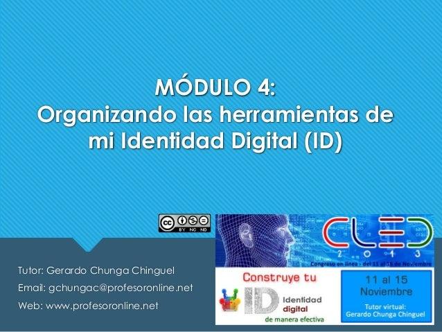 MÓDULO 4: Organizando las herramientas de mi Identidad Digital (ID)  Tutor: Gerardo Chunga Chinguel Email: gchungac@profes...