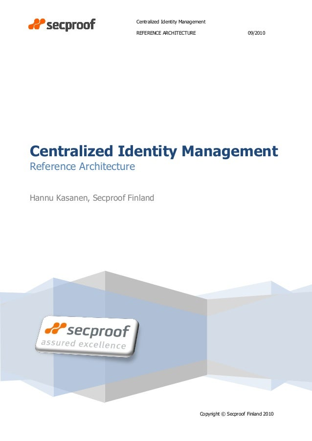 Centralized Identity Management REFERENCE ARCHITECTURE 09/2010 Copyright © Secproof Finland 2010 Centralized Identity Mana...