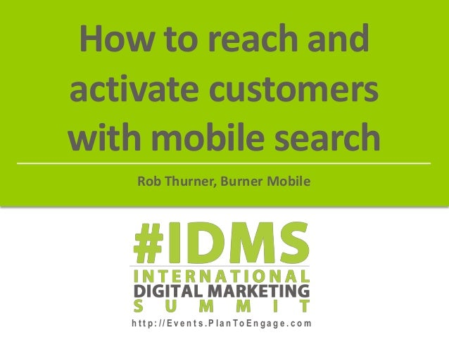 h t t p : / / E v e n t s . P l a n To E n g a g e . c o m How to reach and activate customers with mobile search Rob Thur...