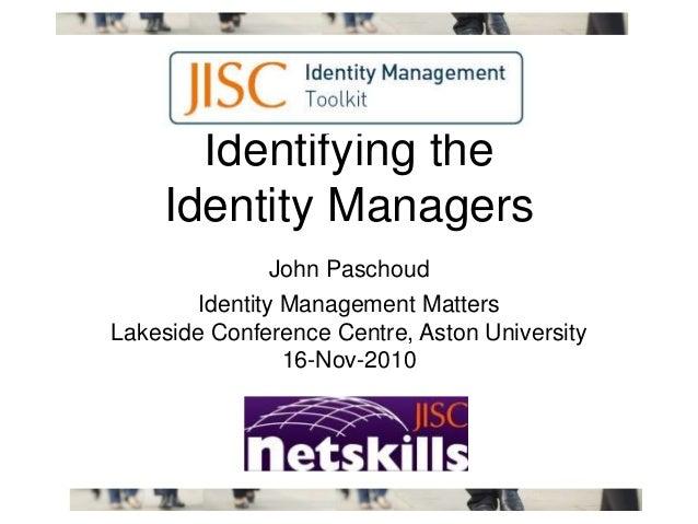 Identifying the Identity Managers John Paschoud Identity Management Matters Lakeside Conference Centre, Aston University 1...
