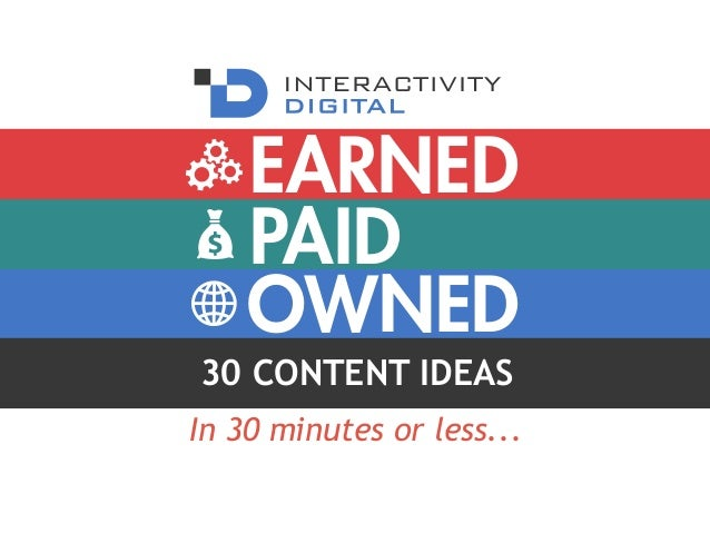 PAID OWNED EARNED 30 CONTENT IDEAS In 30 minutes or less...