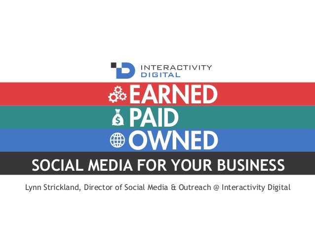 PAID OWNED EARNED SOCIAL MEDIA FOR YOUR BUSINESS Lynn Strickland, Director of Social Media & Outreach @ Interactivity Digi...