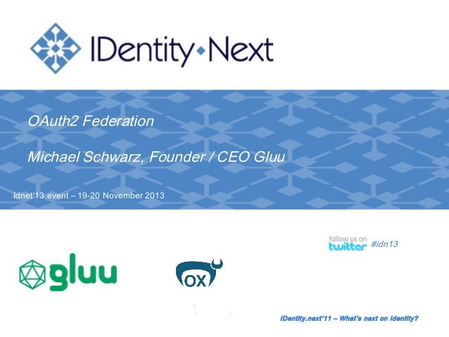 OAuth2 Federation Michael Schwarz, Founder / CEO Gluu Idnet'13 event – 19-20 November 2013  #idn13  IDentity.next'11 – Wha...