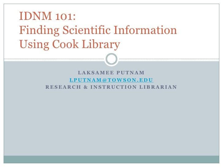 Laksamee Putnam<br />lputnam@towson.edu<br />Research & Instruction Librarian<br />IDNM 101: Finding Scientific Informatio...