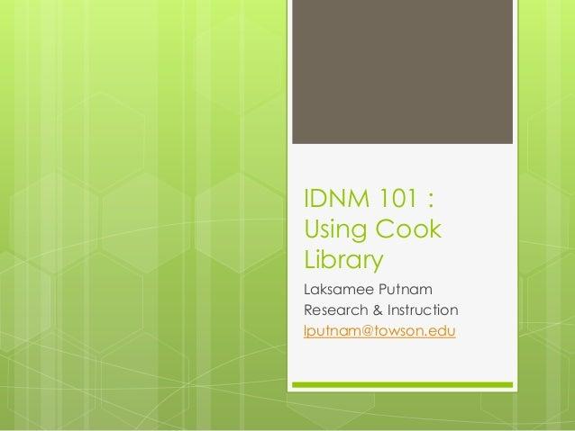 IDNM 101 :Using CookLibraryLaksamee PutnamResearch & Instructionlputnam@towson.edu