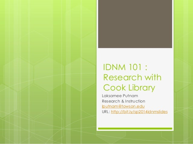 IDNM 101 : Research with Cook Library Laksamee Putnam Research & Instruction lputnam@towson.edu URL: http://bit.ly/sp2014i...