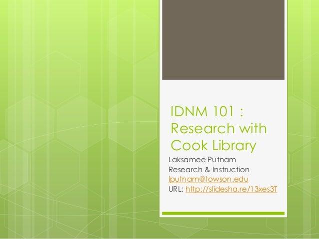 IDNM 101 :Research withCook LibraryLaksamee PutnamResearch & Instructionlputnam@towson.eduURL: http://slidesha.re/13xes3T