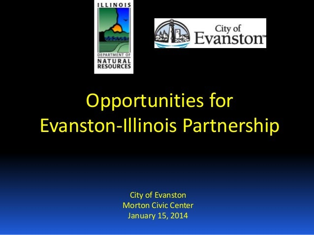 Opportunities for Evanston-Illinois Partnership  City of Evanston Morton Civic Center January 15, 2014