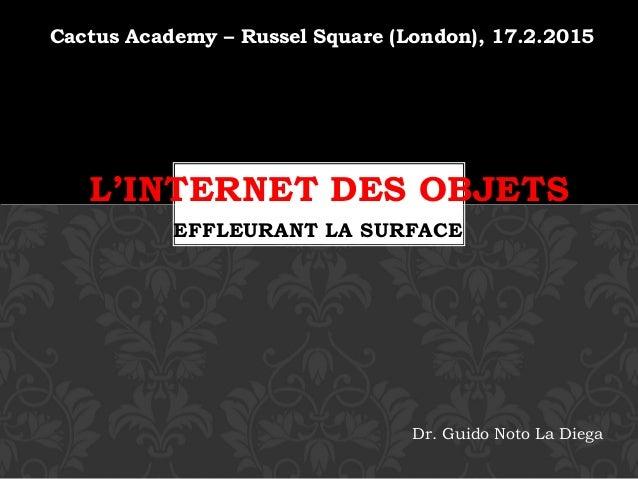 Cactus Academy – Russel Square (London), 17.2.2015 EFFLEURANT LA SURFACE L'INTERNET DES OBJETS Dr. Guido Noto La Diega