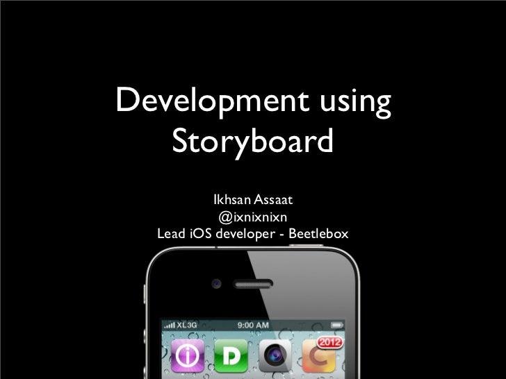 Development using   Storyboard          Ikhsan Assaat           @ixnixnixn  Lead iOS developer - Beetlebox