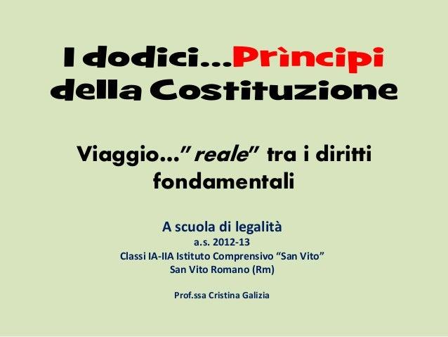 """I dodici…Prìncipidella CostituzioneViaggio…""""reale"""" tra i dirittifondamentaliA scuola di legalitàa.s. 2012-13Classi IA-IIA ..."""