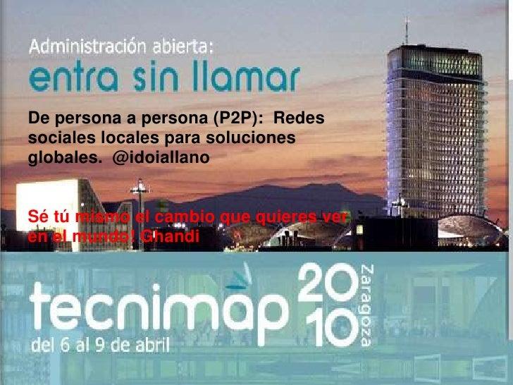 De persona a persona (P2P): Redes sociales locales para soluciones globales. @idoiallano<br /><br />Sé tú mismo el camb...