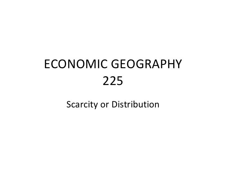 ECONOMIC GEOGRAPHY       225  Scarcity or Distribution