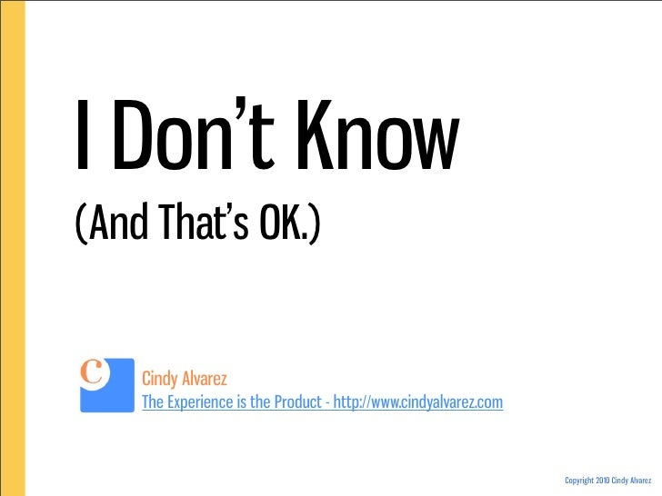 I Don't Know (And That's OK.)       Cindy Alvarez     The Experience is the Product - http://www.cindyalvarez.com         ...