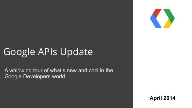 Google APIs Update A whirlwind tour of what's new and cool in the Google Developers world April 2014