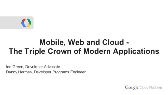 Mobile, Web and Cloud -The Triple Crown of Modern ApplicationsIdo Green, Developer AdvocateDanny Hermes, Developer Program...