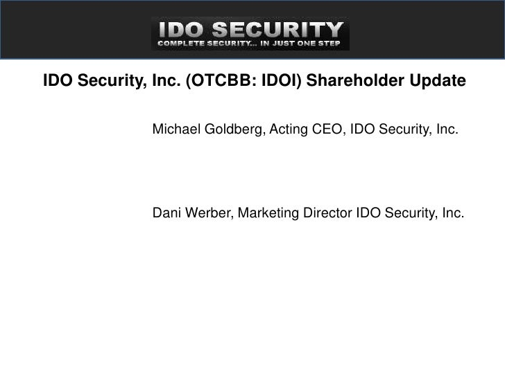 IDO Security, Inc. (OTCBB: IDOI) Shareholder Update               Michael Goldberg, Acting CEO, IDO Security, Inc.        ...