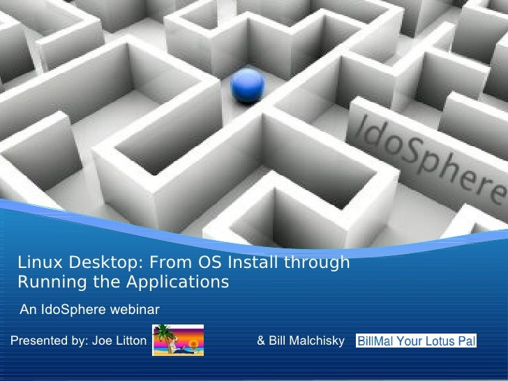 Linux Desktop: From OS Install through Running the Applications An IdoSphere webinarPresented by: Joe Litton    & Bill Mal...