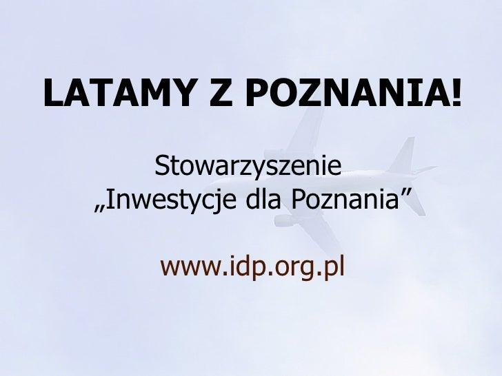 """LATAMY Z POZNANIA!       Stowarzyszenie   """"Inwestycje dla Poznania""""         www.idp.org.pl"""