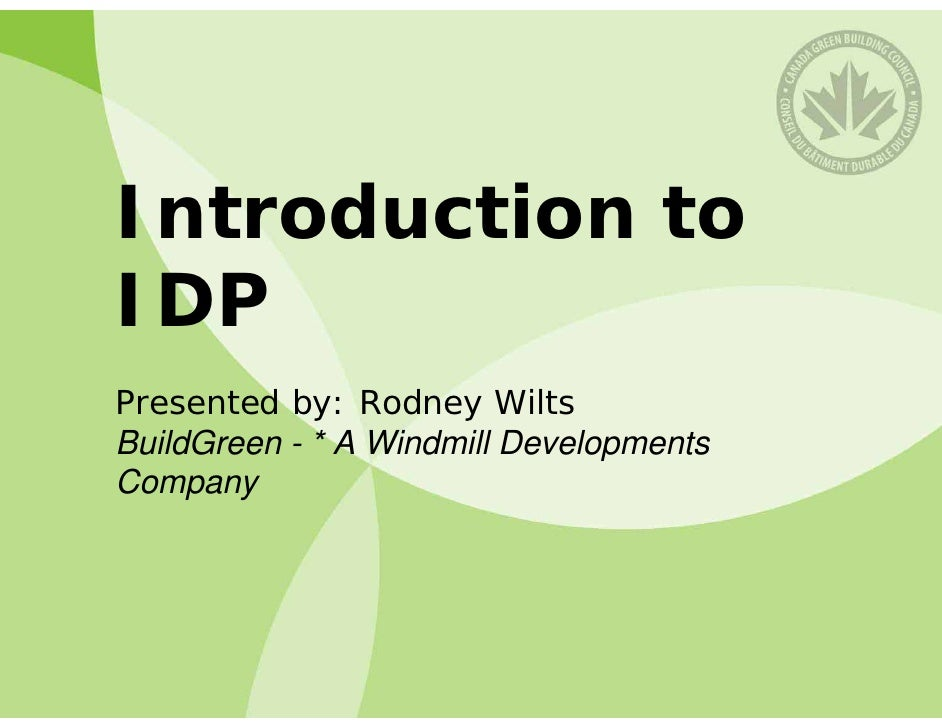 Introduction to IDP Presented by: Rodney Wilts BuildGreen - * A Windmill Developments Company