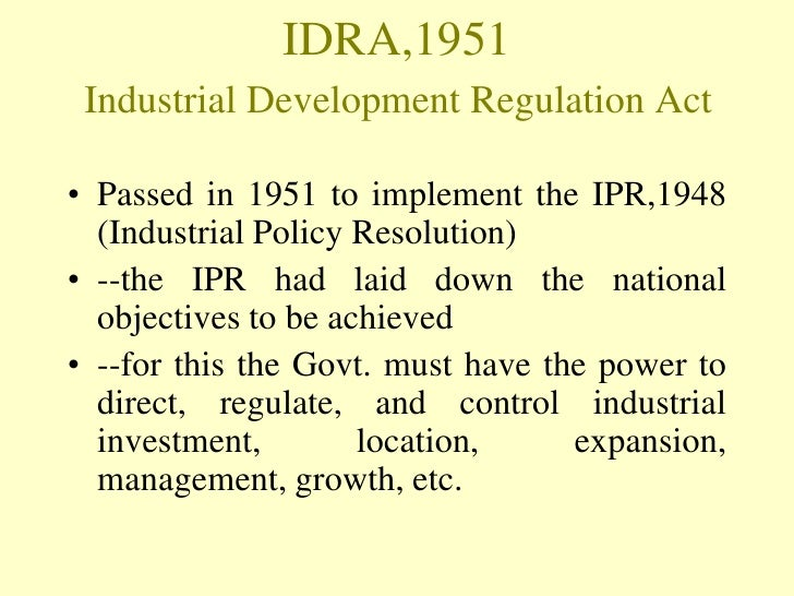 IDRA,1951 Industrial Development Regulation Act• Passed in 1951 to implement the IPR,1948  (Industrial Policy Resolution)•...