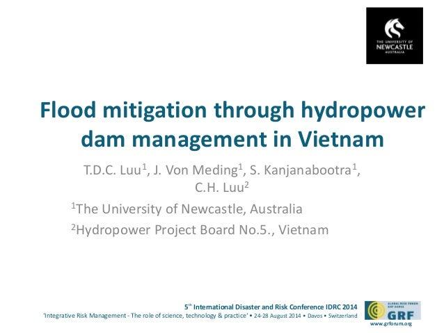 Flood mitigation through hydropower  dam management in Vietnam  T.D.C. Luu1, J. Von Meding1, S. Kanjanabootra1,  5th Inter...