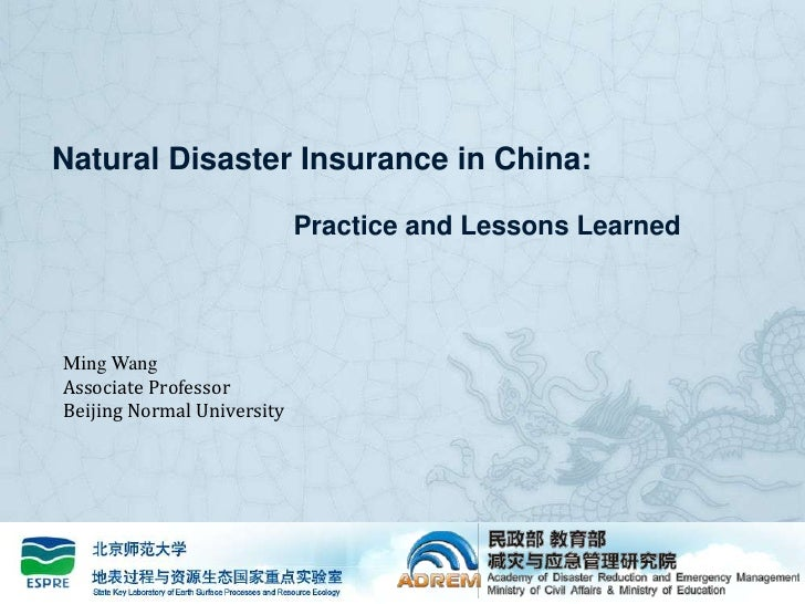 Natural Disaster Insurance in China: 			Practice and Lessons Learned<br />Ming Wang<br />Associate Professor<br />Beijing ...
