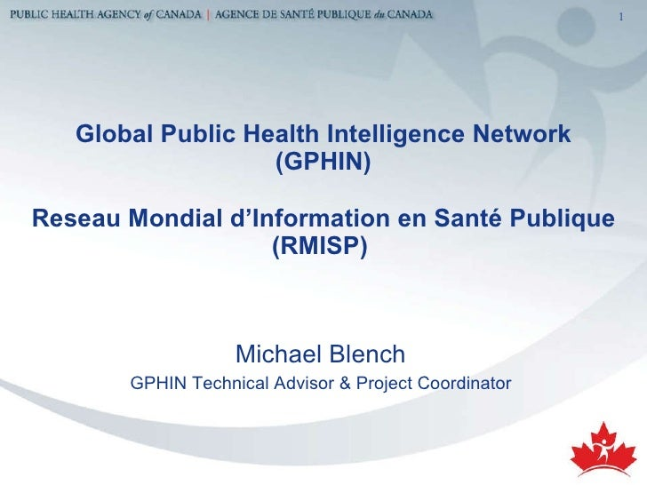 Global Public Health Intelligence Network (GPHIN) Reseau Mondial d'Information en Santé Publique (RMISP)  <ul><li>Michael ...