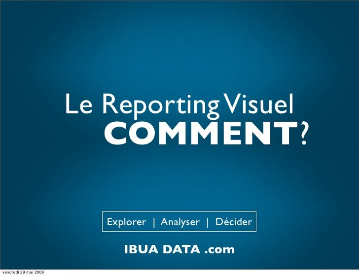 Le Reporting Visuel                           COMMENT?                            Explorer | Analyser | Décider           ...