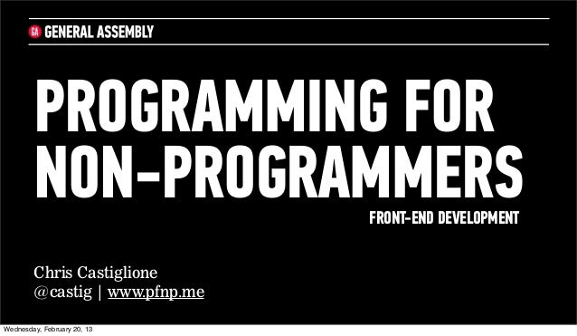 PROGRAMMING FOR        NON-PROGRAMMERS         FRONT-END DEVELOPMENT        Chris Castiglione        @castig | www.pfnp.me...