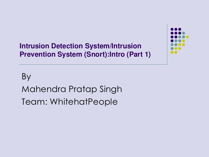 Intrusion Detection System/Intrusion Prevention System (Snort):Intro (Part 1)<br />By<br />Mahendra Pratap Singh<br />Team...