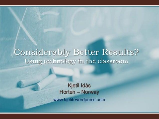 Considerably Better Results? Using technology in the classroom  Kjetil Idås Horten – Norway www.kjetili.wordpress.com